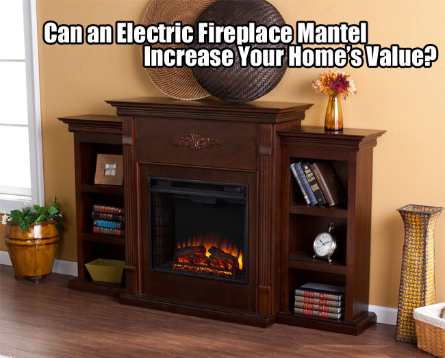 Can Electric Fireplace Mantels Increase Home Value?
